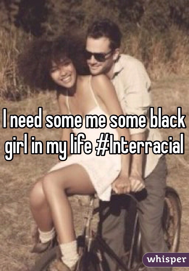 I need some me some black girl in my life #Interracial
