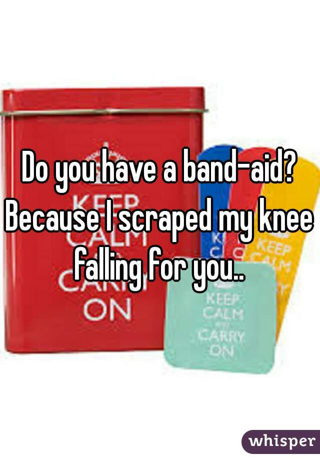 Do you have a band-aid? Because I scraped my knee falling for you..