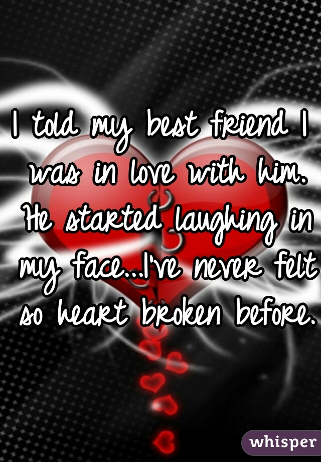 I told my best friend I was in love with him. He started laughing in my face...I've never felt so heart broken before.