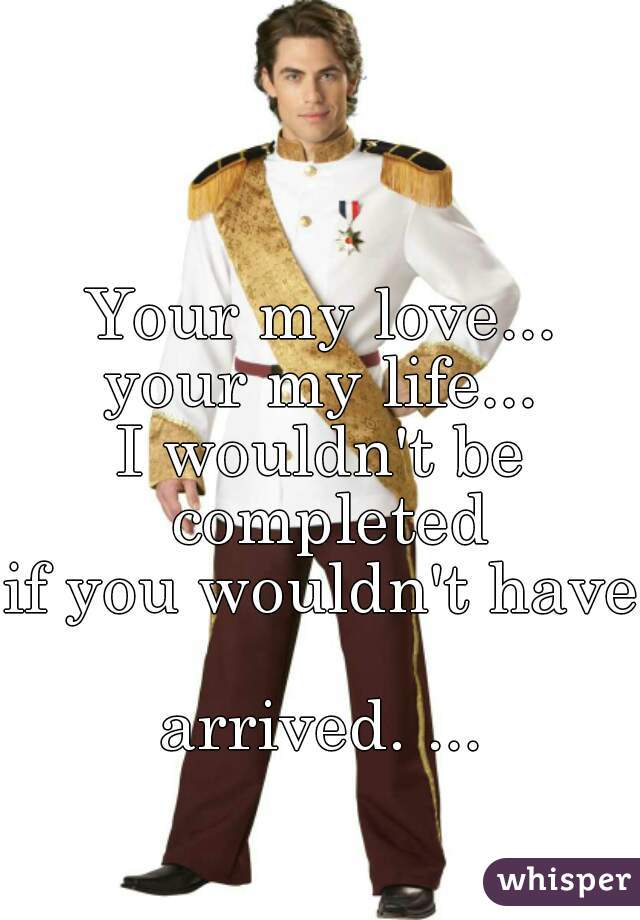 Your my love... your my life... I wouldn't be completed if you wouldn't have  arrived. ...
