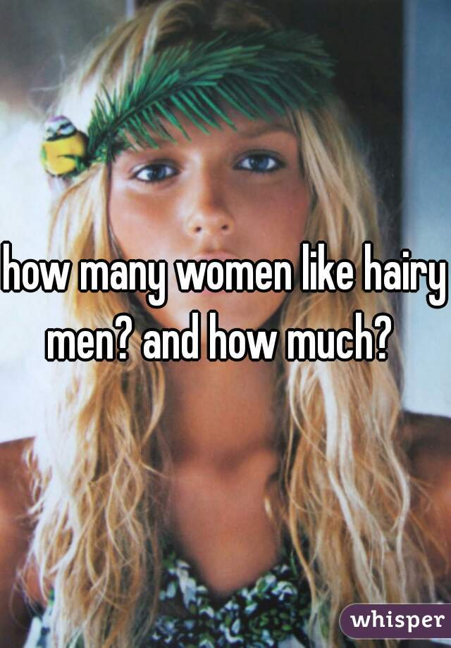 how many women like hairy men? and how much?
