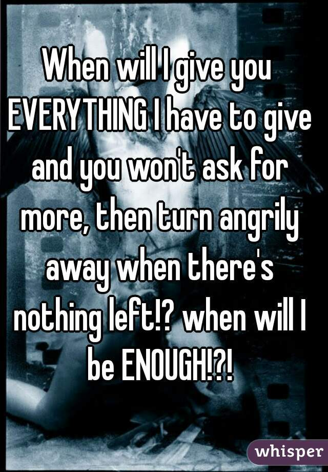 When will I give you EVERYTHING I have to give and you won't ask for more, then turn angrily away when there's nothing left!? when will I be ENOUGH!?!