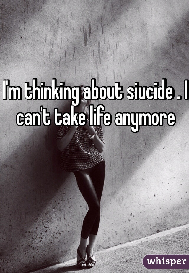 I'm thinking about siucide . I can't take life anymore