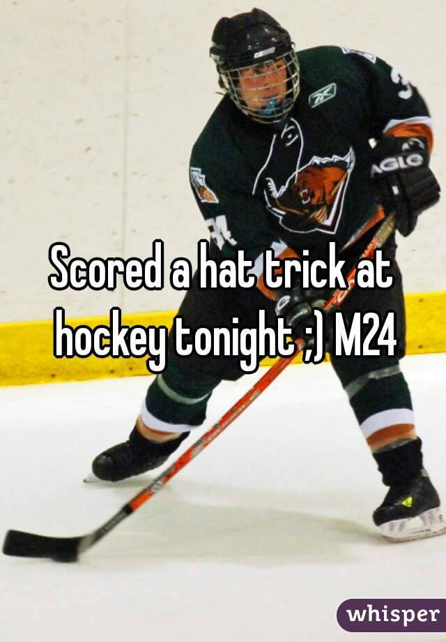 Scored a hat trick at hockey tonight ;) M24