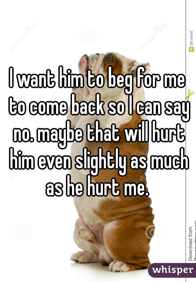I want him to beg for me to come back so I can say no. maybe that will hurt him even slightly as much as he hurt me.