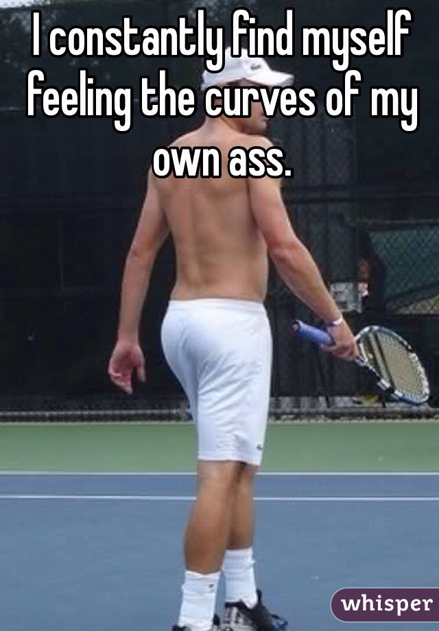 I constantly find myself feeling the curves of my own ass.