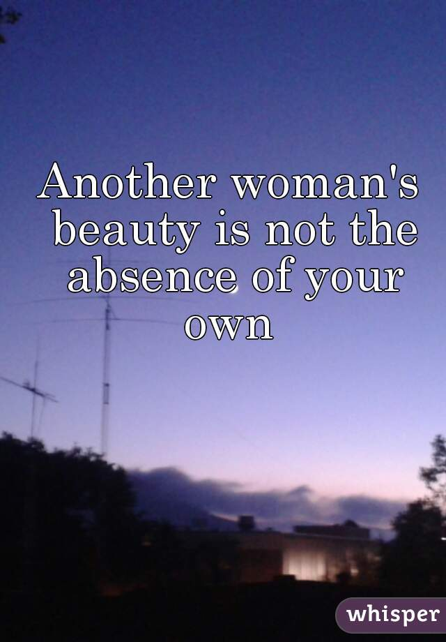 Another woman's beauty is not the absence of your own