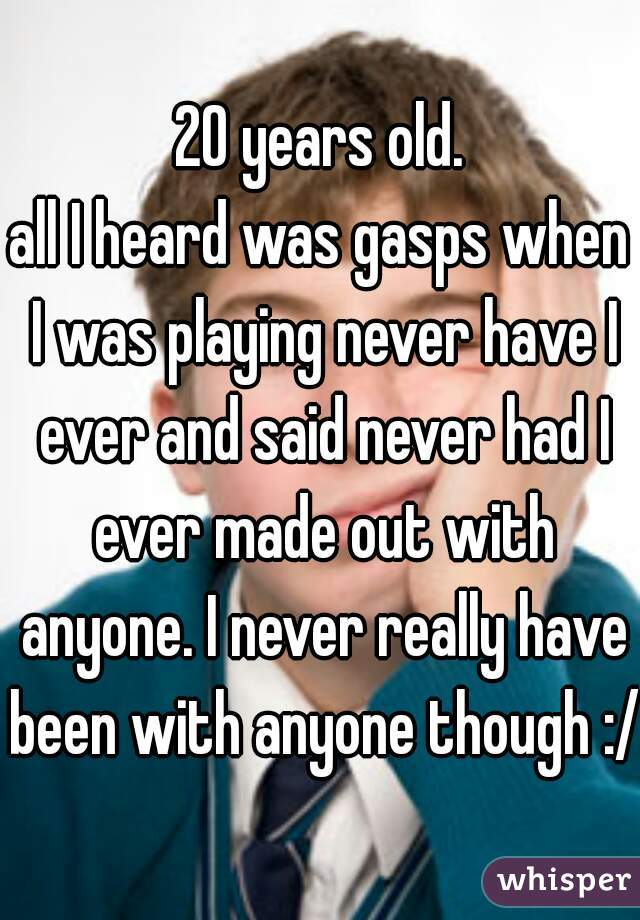 20 years old. all I heard was gasps when I was playing never have I ever and said never had I ever made out with anyone. I never really have been with anyone though :/