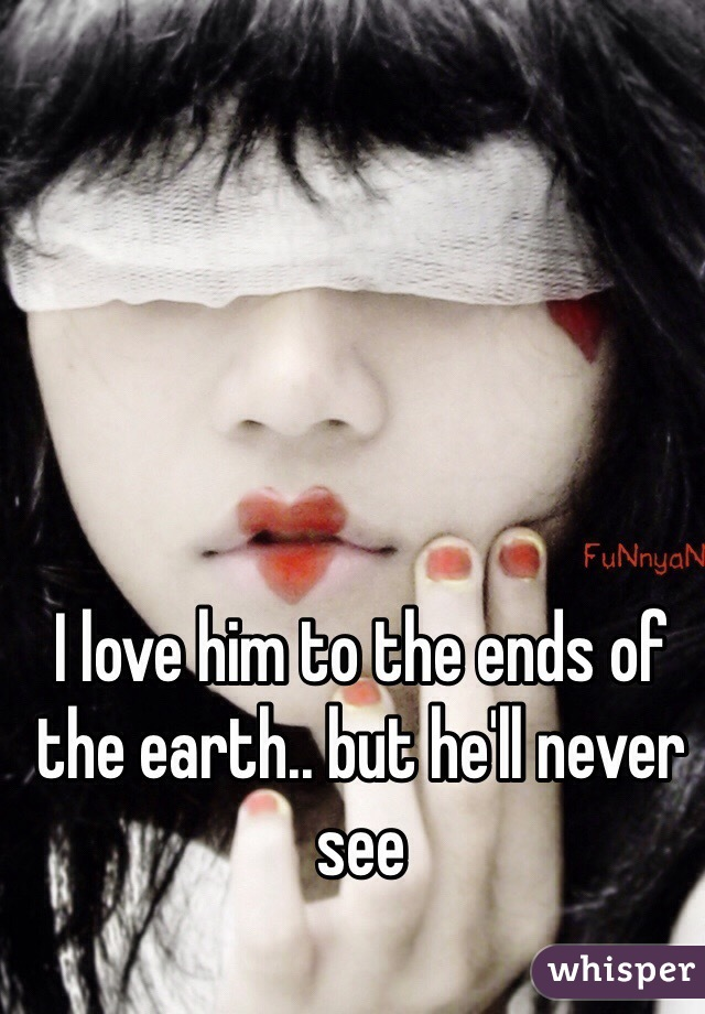 I love him to the ends of the earth.. but he'll never see