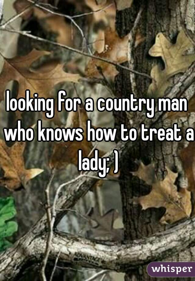 looking for a country man who knows how to treat a lady; )