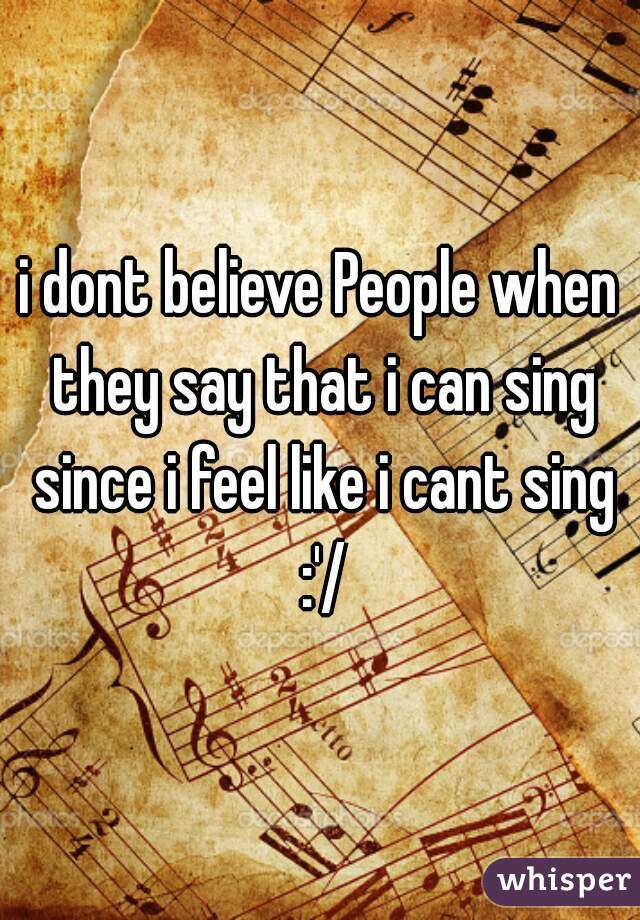i dont believe People when they say that i can sing since i feel like i cant sing :'/