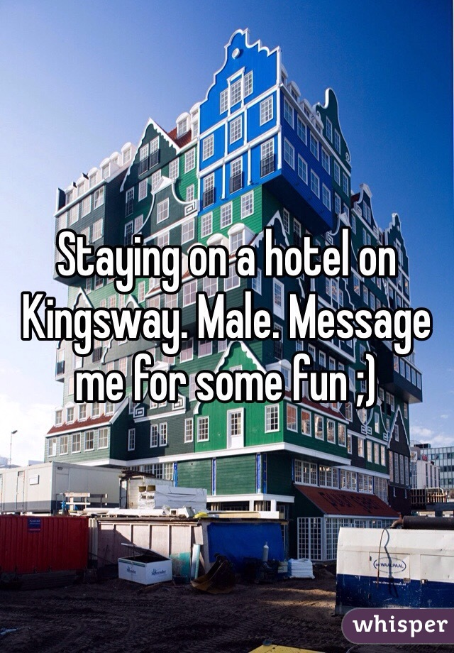 Staying on a hotel on Kingsway. Male. Message me for some fun ;)