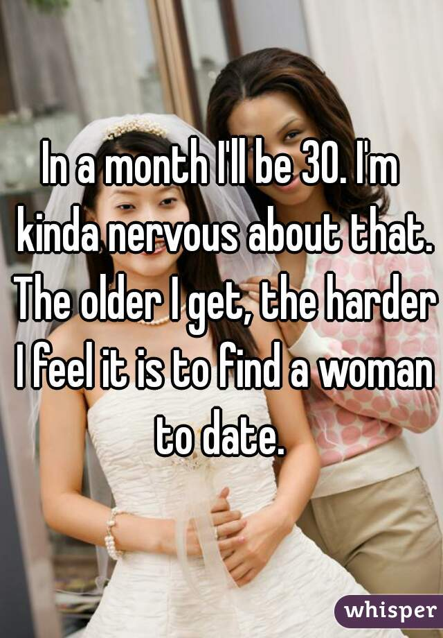 In a month I'll be 30. I'm kinda nervous about that. The older I get, the harder I feel it is to find a woman to date.