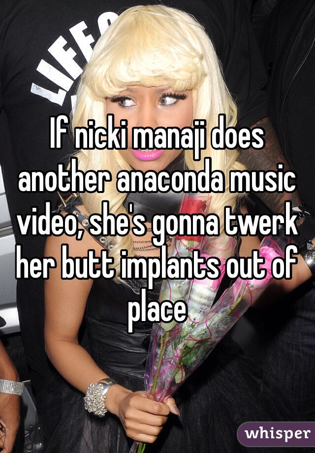 If nicki manaji does another anaconda music video, she's gonna twerk her butt implants out of place