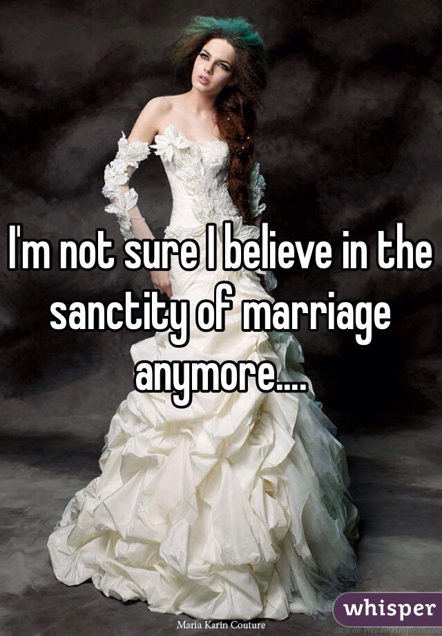 I'm not sure I believe in the sanctity of marriage anymore....