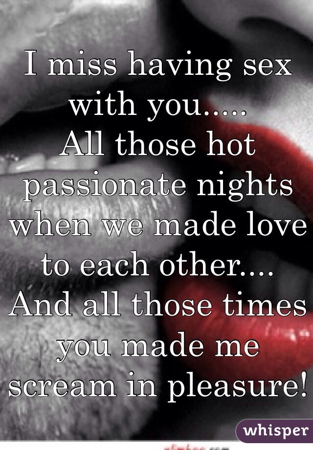 I Miss Having Sex With You All Those Hot Passionate Nights When We Made Love To