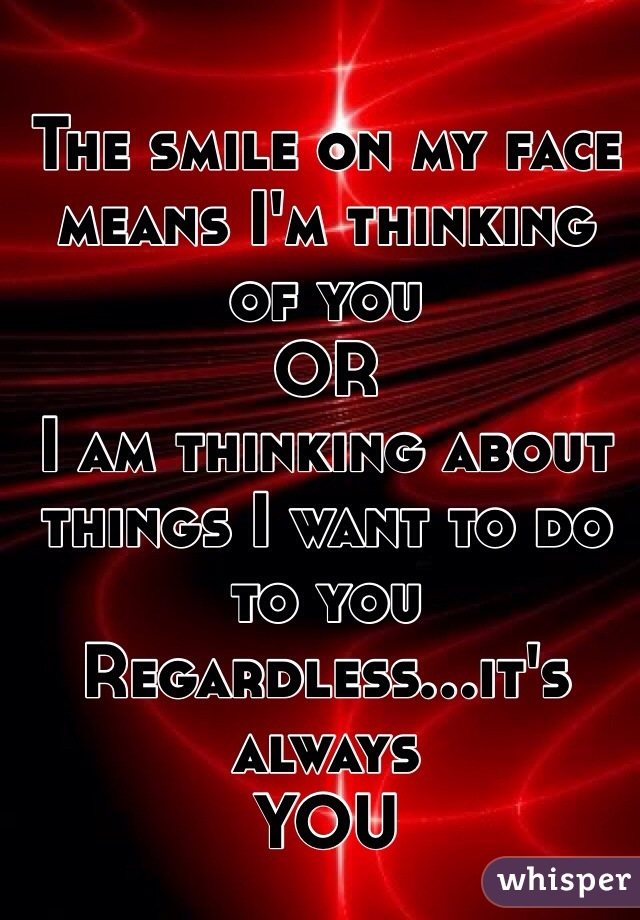 The smile on my face means I'm thinking of you OR I am