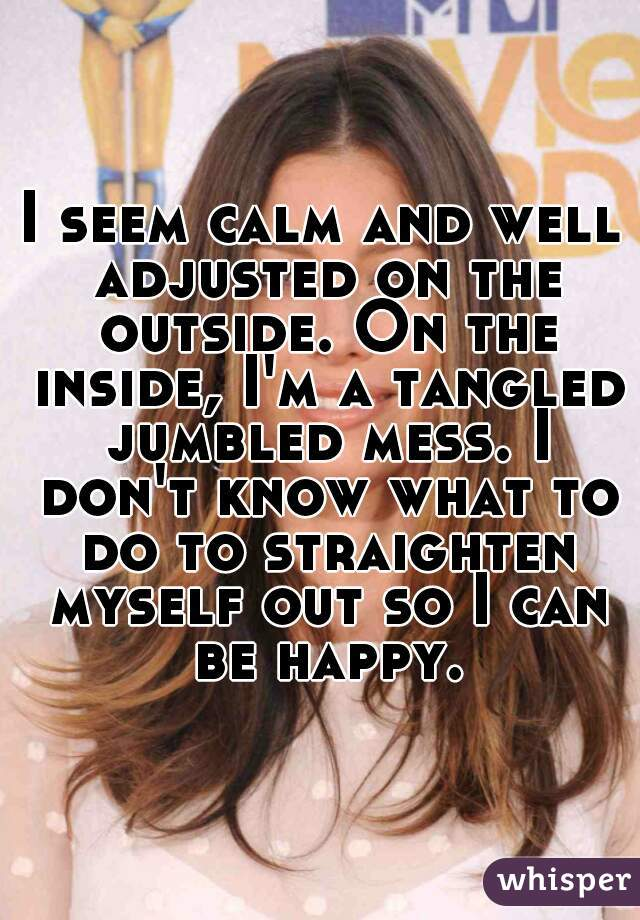 I seem calm and well adjusted on the outside. On the inside, I'm a tangled jumbled mess. I don't know what to do to straighten myself out so I can be happy.