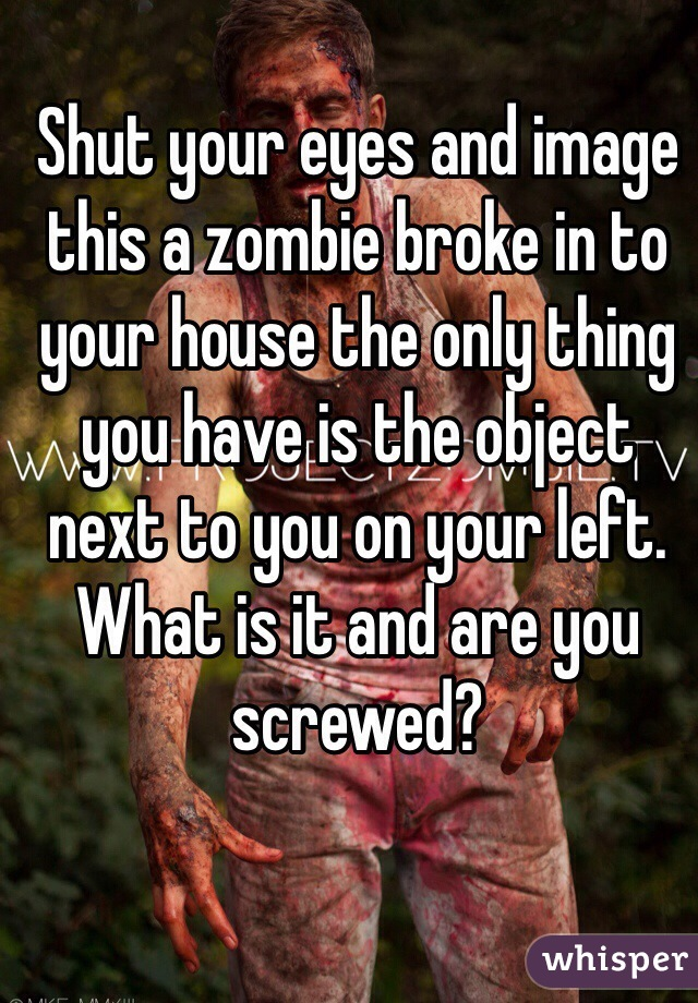 Shut your eyes and image this a zombie broke in to your house the only thing you have is the object next to you on your left. What is it and are you screwed?