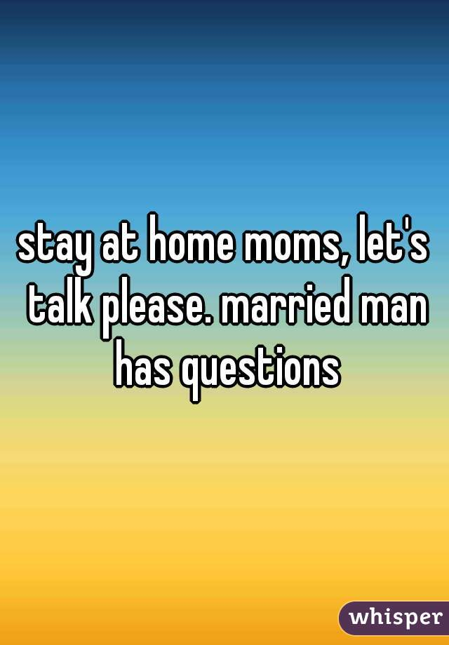stay at home moms, let's talk please. married man has questions