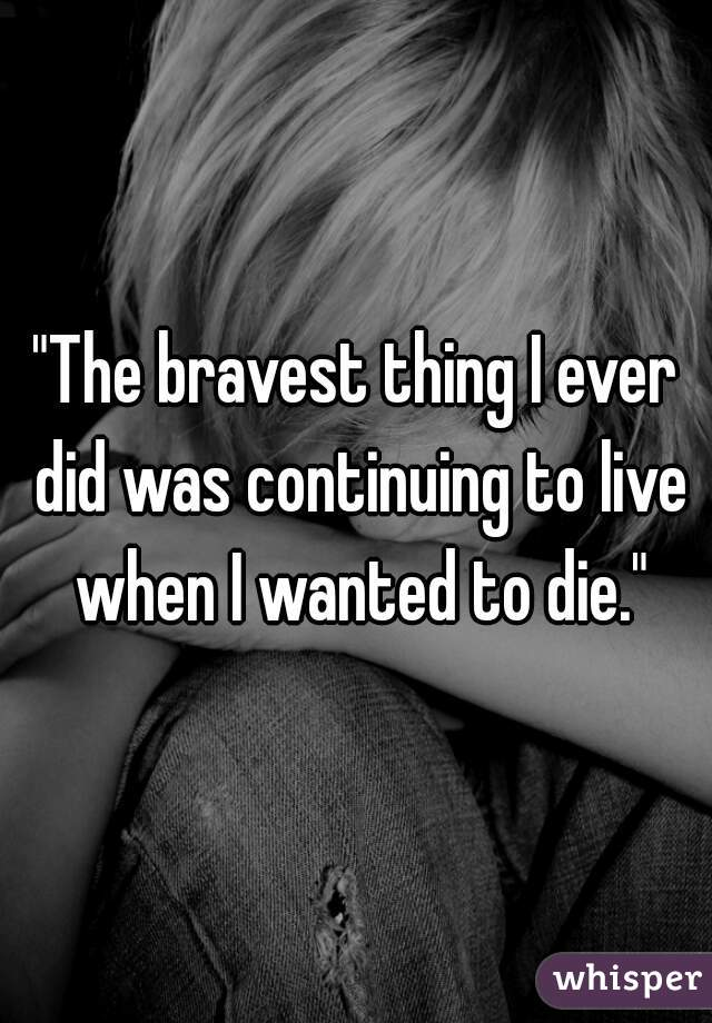 """""""The bravest thing I ever did was continuing to live when I wanted to die."""""""