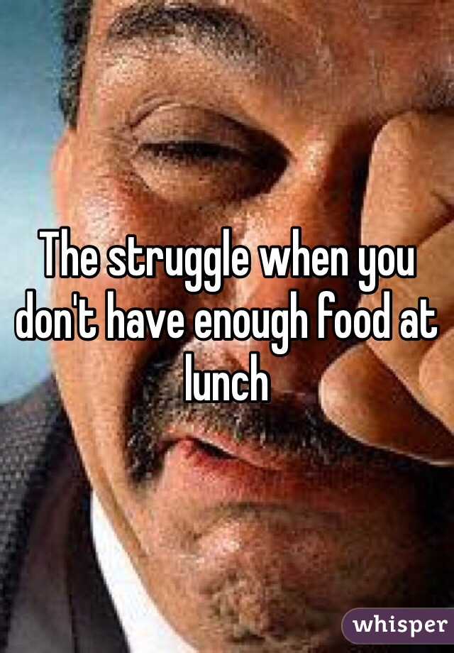 The struggle when you don't have enough food at lunch