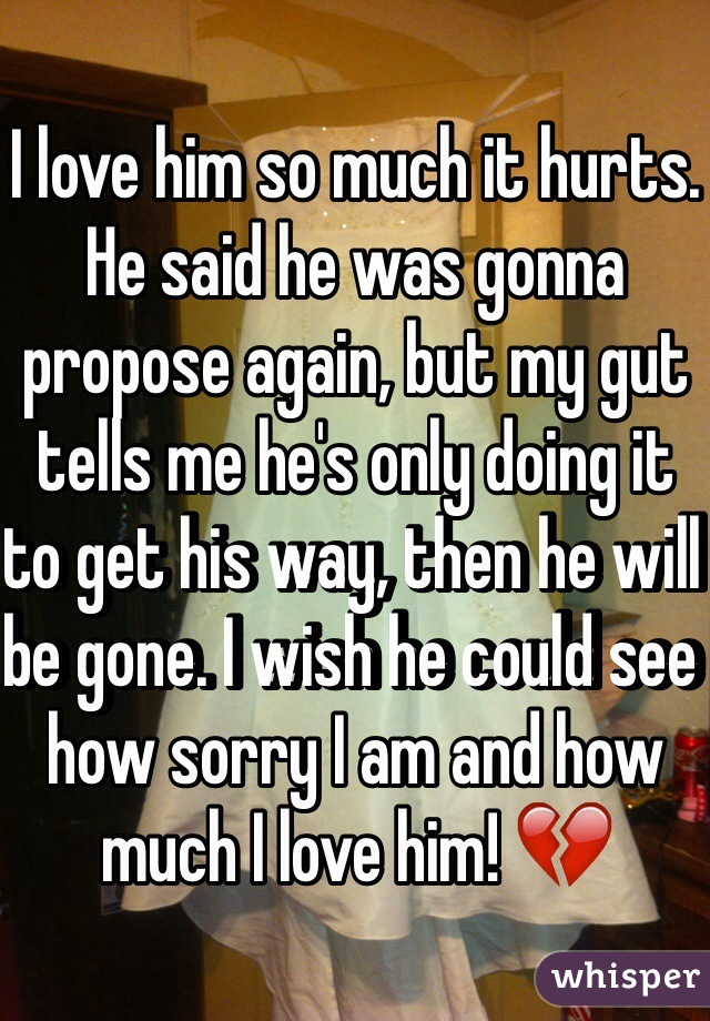 I love him so much it hurts. He said he was gonna propose again, but my gut tells me he's only doing it to get his way, then he will be gone. I wish he could see how sorry I am and how much I love him! 💔