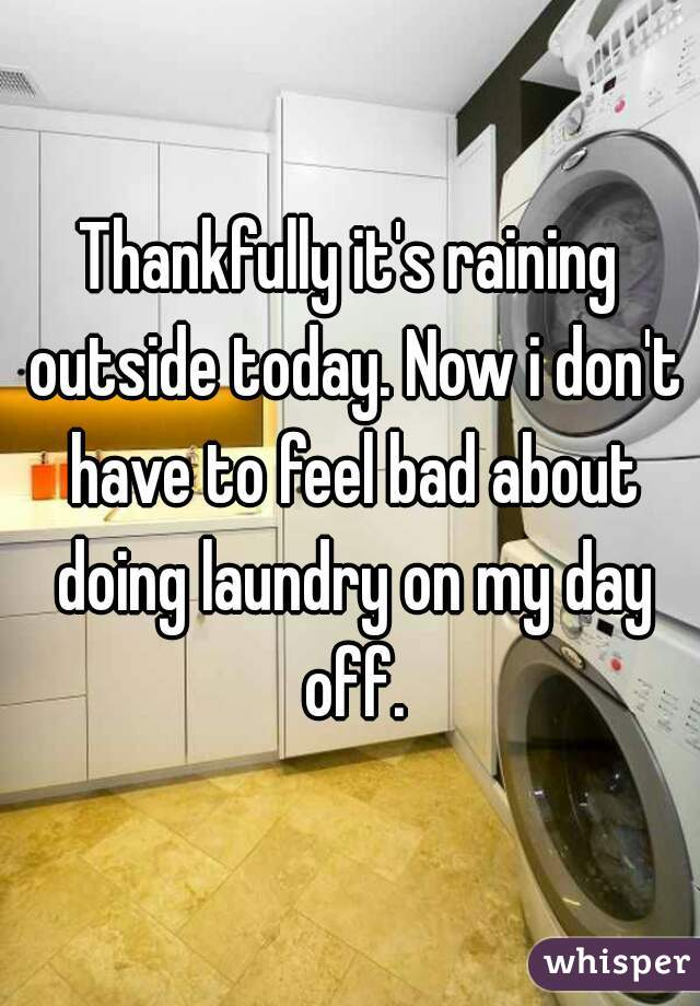 Thankfully it's raining outside today. Now i don't have to feel bad about doing laundry on my day off.