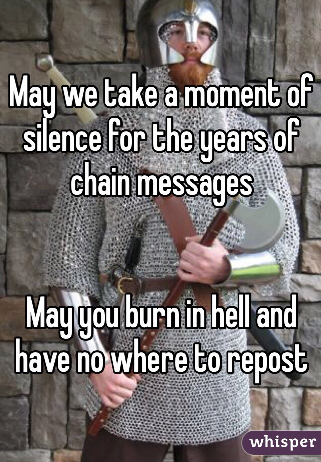 May we take a moment of silence for the years of chain messages   May you burn in hell and have no where to repost