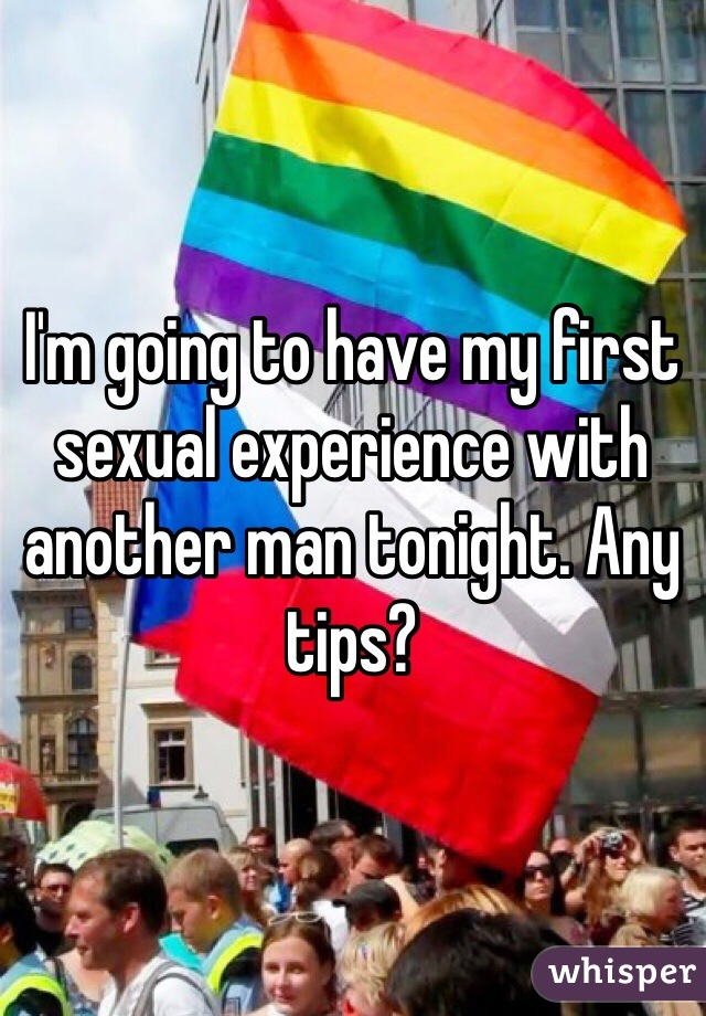 I'm going to have my first sexual experience with another man tonight. Any tips?