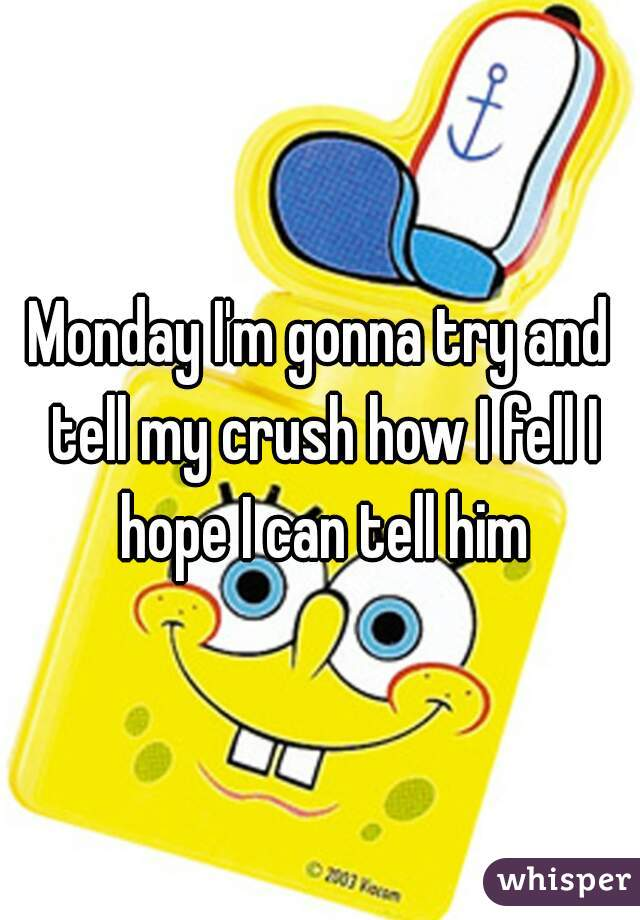 Monday I'm gonna try and tell my crush how I fell I hope I can tell him