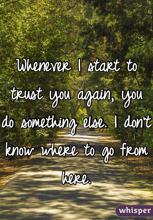 Whenever I start to trust you again, you do something else. I don't know where to go from here.