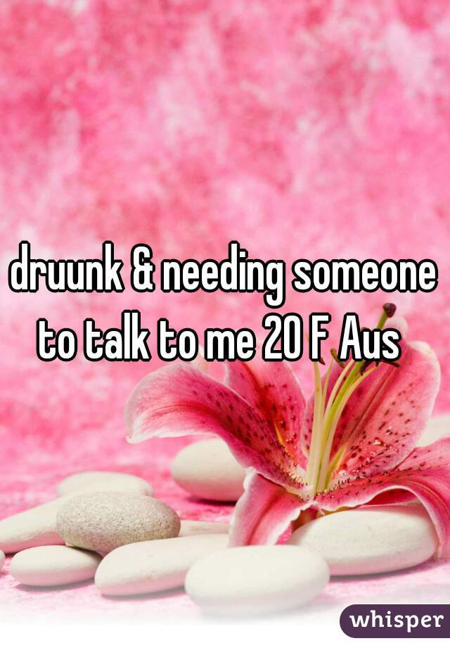 druunk & needing someone to talk to me 20 F Aus