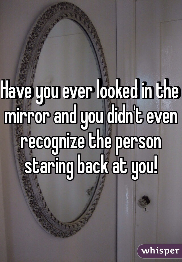 Have you ever looked in the mirror and you didn't even recognize the person staring back at you!