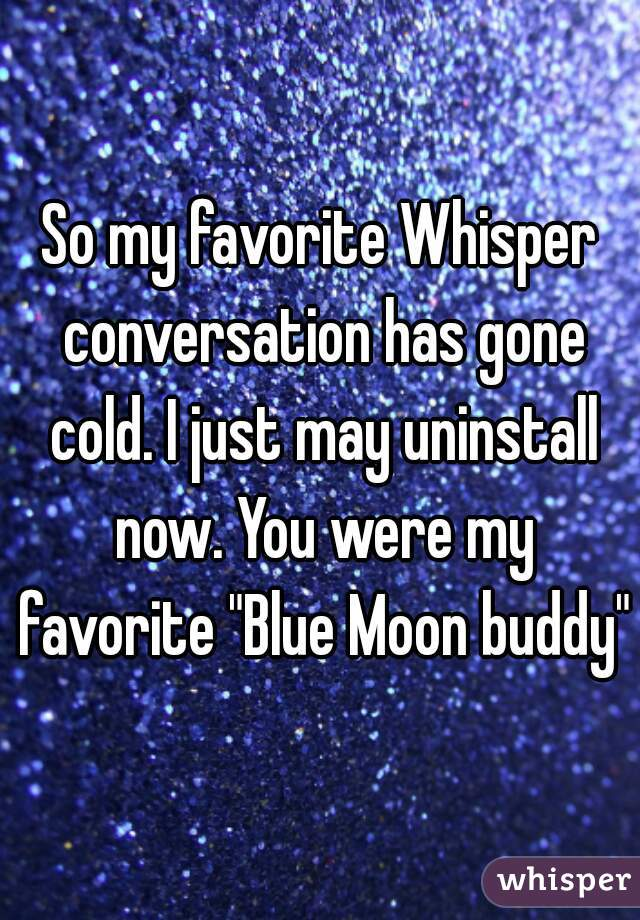 "So my favorite Whisper conversation has gone cold. I just may uninstall now. You were my favorite ""Blue Moon buddy"""