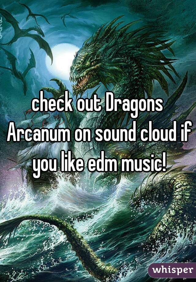 check out Dragons Arcanum on sound cloud if you like edm music!