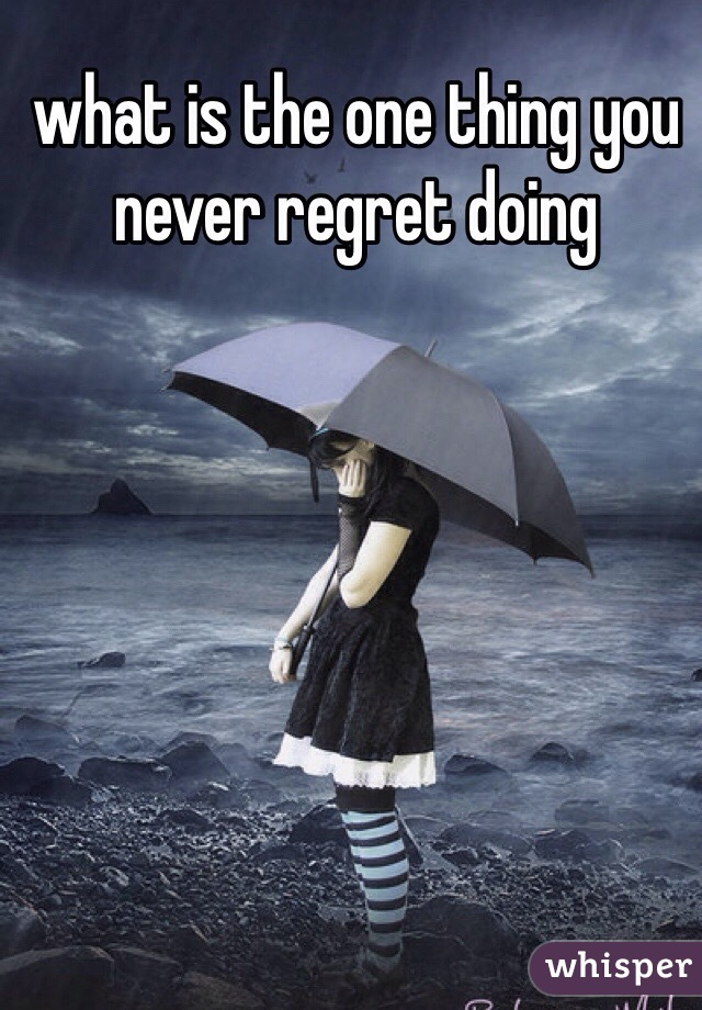 what is the one thing you never regret doing