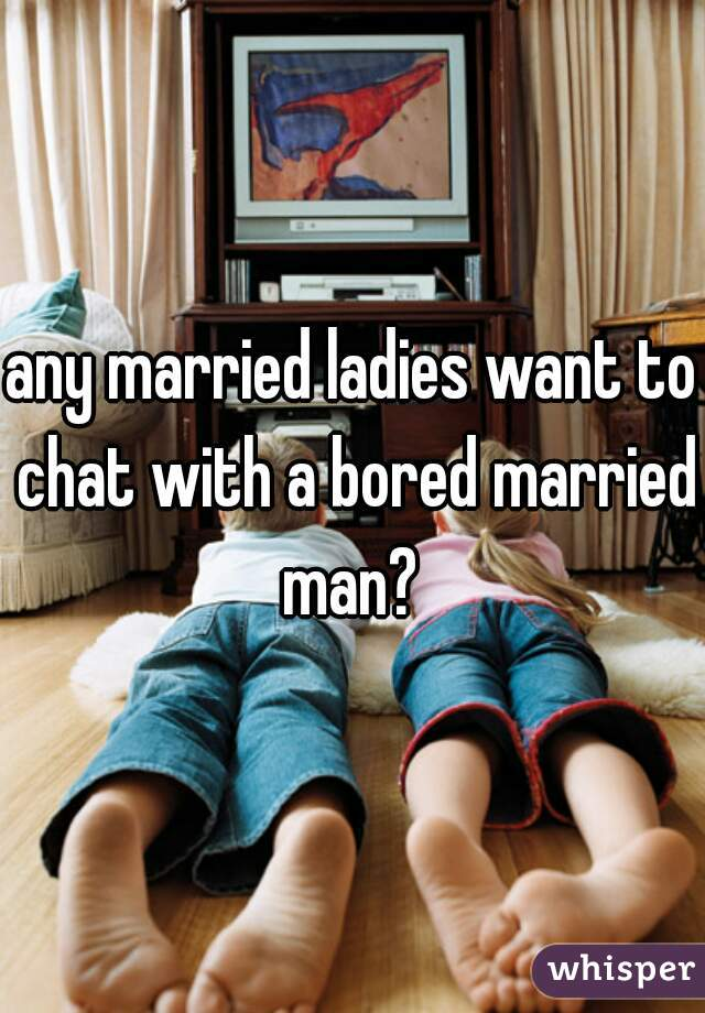 any married ladies want to chat with a bored married man?