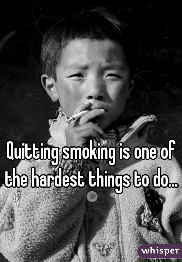 Quitting smoking is one of the hardest things to do...