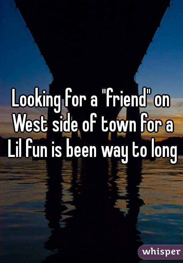"Looking for a ""friend"" on West side of town for a Lil fun is been way to long"
