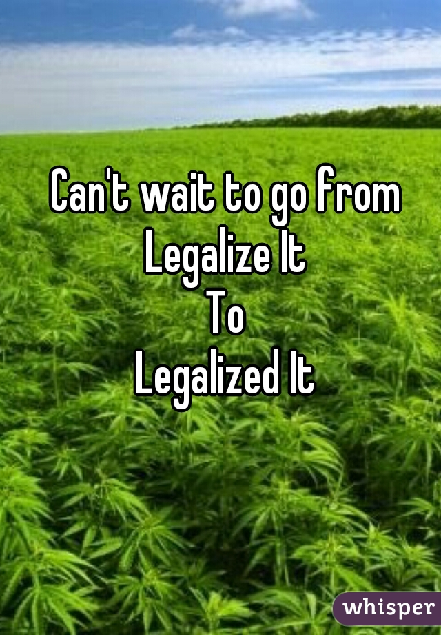Can't wait to go from Legalize It To Legalized It