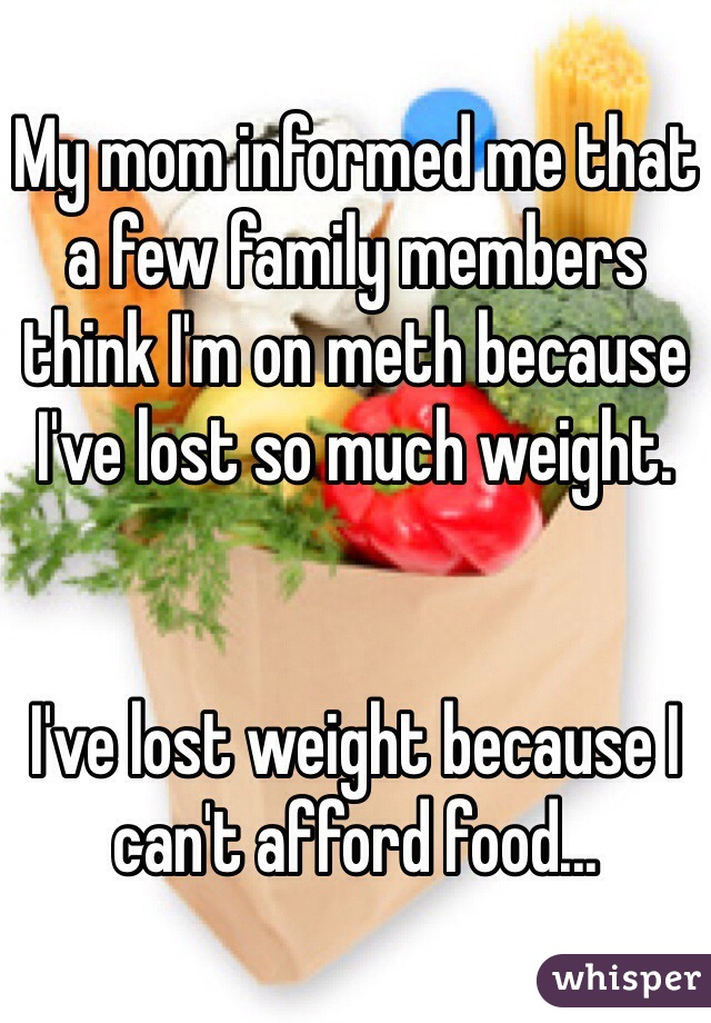 My mom informed me that a few family members think I'm on meth because I've lost so much weight.   I've lost weight because I can't afford food...