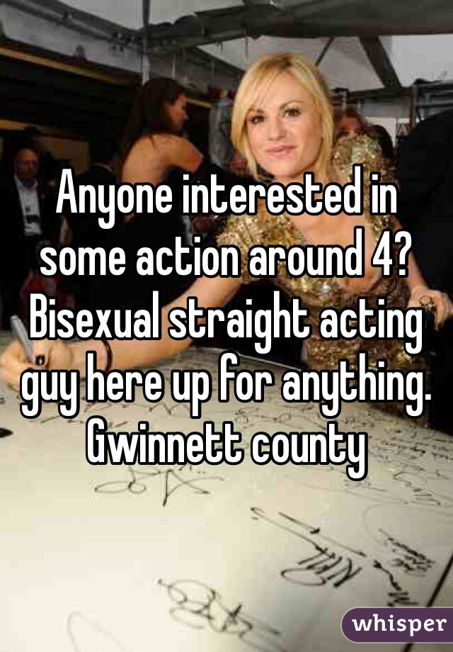 Anyone interested in some action around 4? Bisexual straight acting guy here up for anything.  Gwinnett county