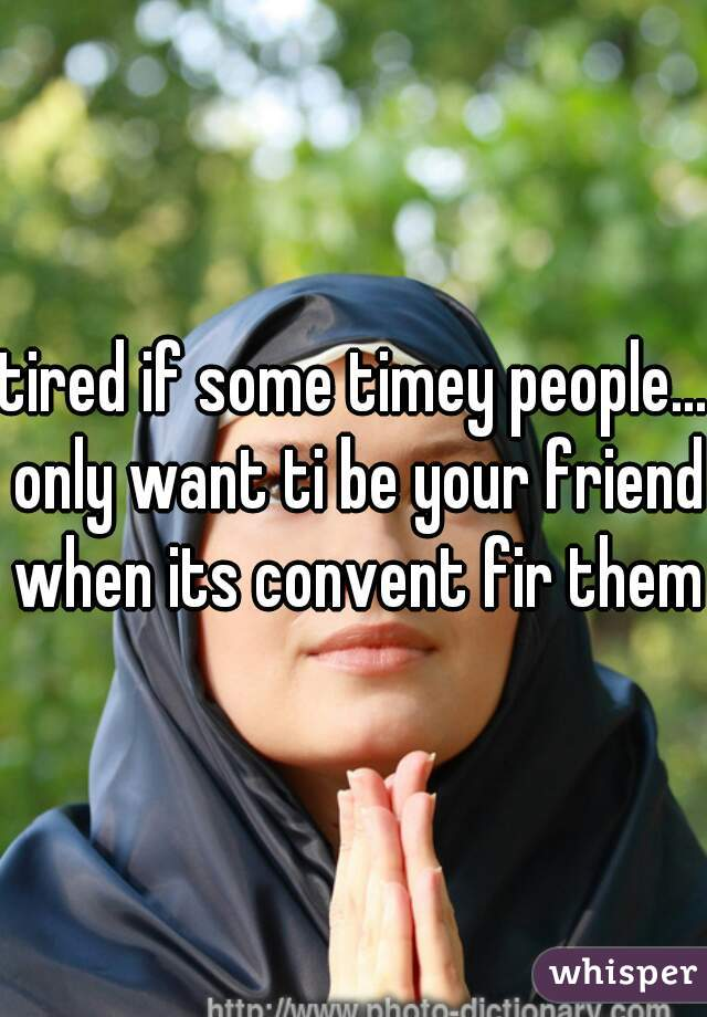 tired if some timey people... only want ti be your friend when its convent fir them