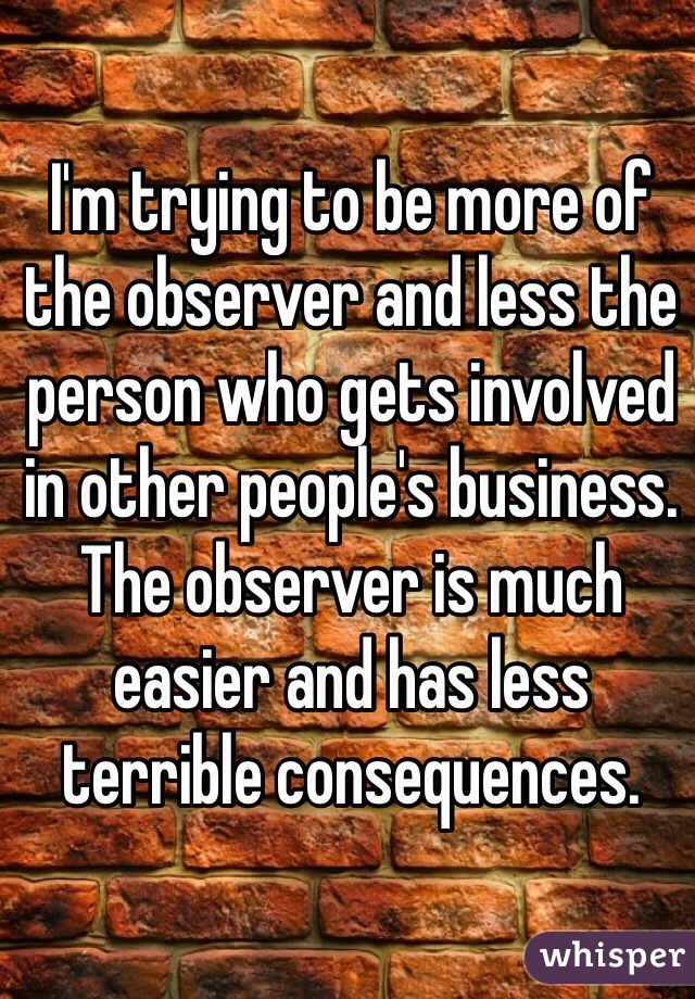 I'm trying to be more of the observer and less the person who gets involved in other people's business. The observer is much easier and has less terrible consequences.