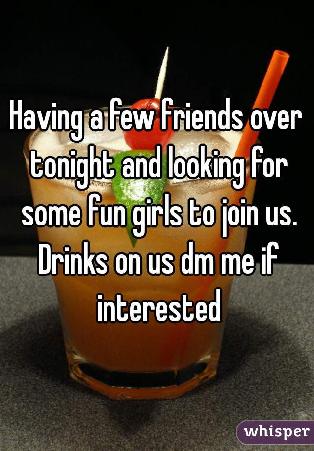 Having a few friends over tonight and looking for some fun girls to join us. Drinks on us dm me if interested