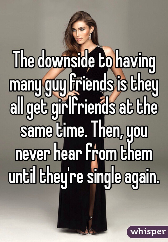 The downside to having many guy friends is they all get girlfriends at the same time. Then, you never hear from them until they're single again.