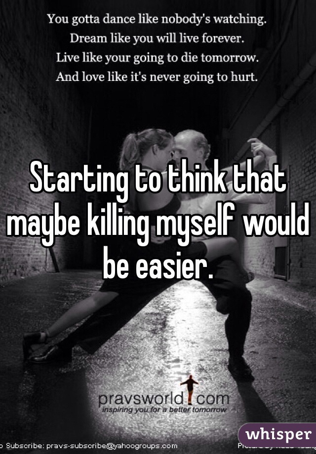 Starting to think that maybe killing myself would be easier.