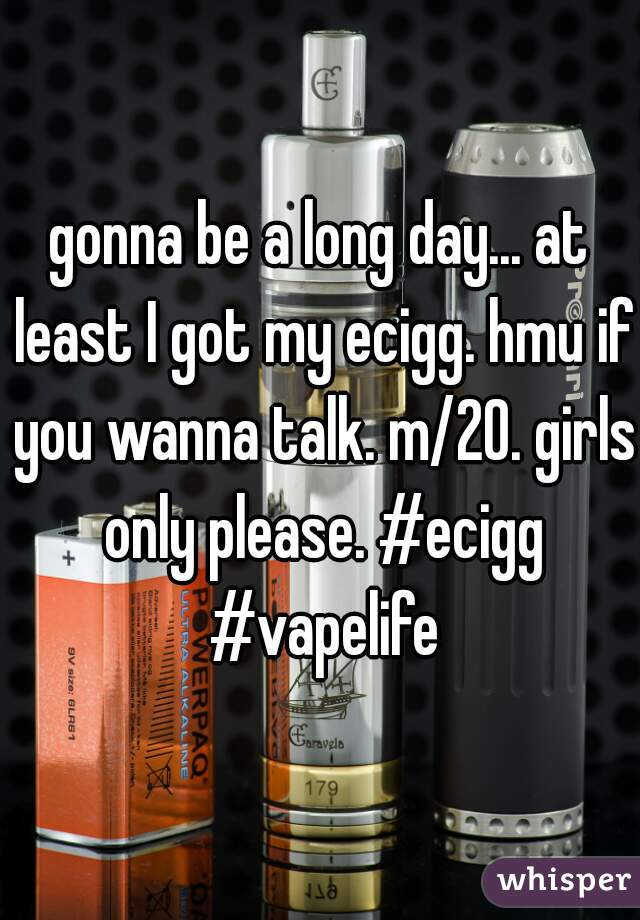 gonna be a long day... at least I got my ecigg. hmu if you wanna talk. m/20. girls only please. #ecigg #vapelife