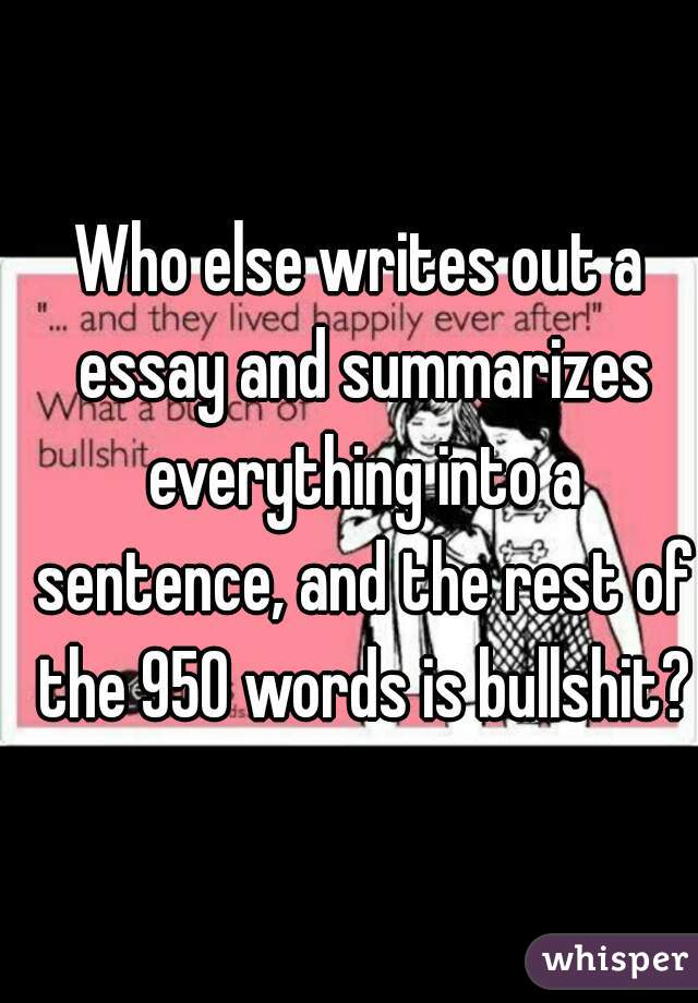 Who else writes out a essay and summarizes everything into a sentence, and the rest of the 950 words is bullshit?